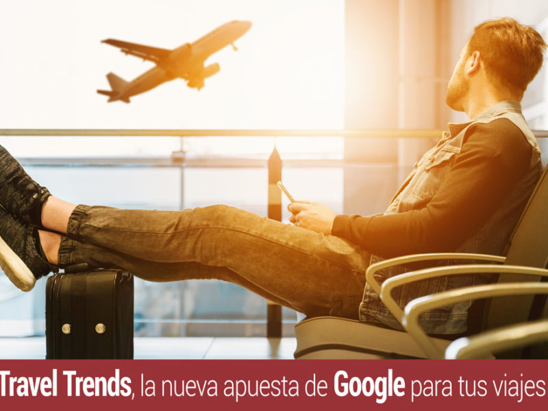 travel-trends-apuesta-google-viajes-800x600 Travel Trends, la nueva apuesta de Google para tus viajes
