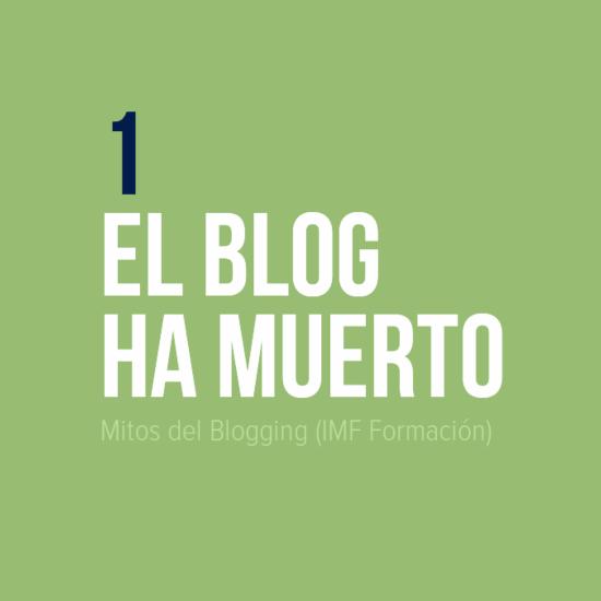 Mitos del Blogging: 1 El Blog ha muerto (IMF Formación)