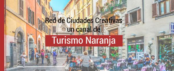 ciudades-creativas-turismo-naranja-610x250 Red de Ciudades Creativas un canal de Turismo Naranja