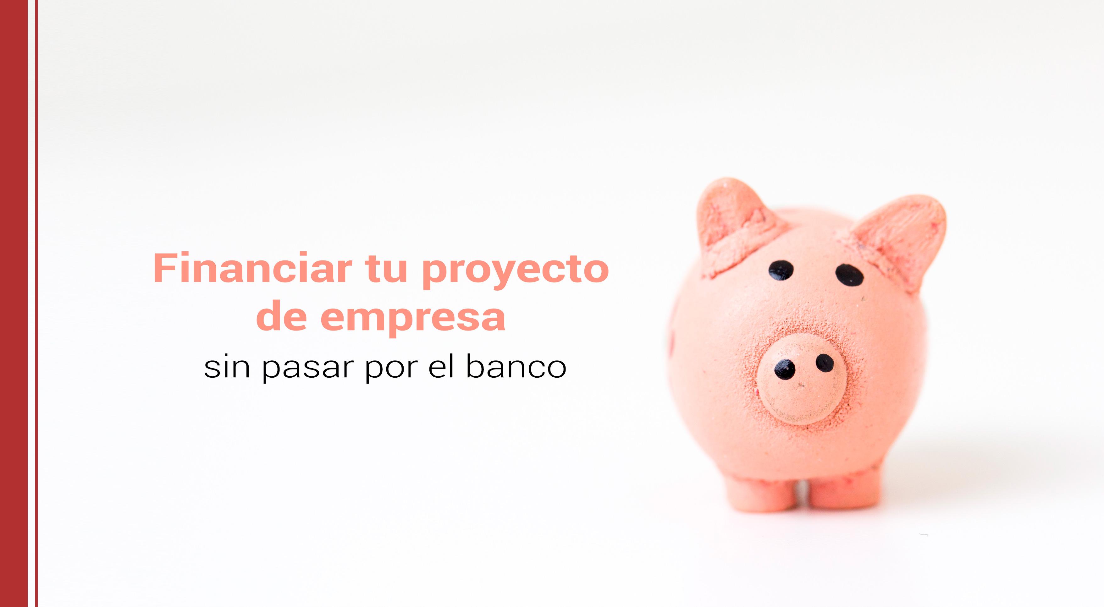 financiar-proyecto-de-empresa-sin-pasar-por-banco Cómo financiar tu proyecto de empresa sin pasar por el banco