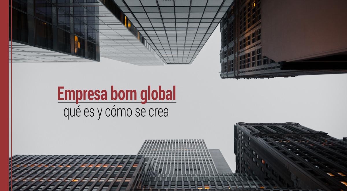 empresa-born-global-que-es-como-se-crea Qué es una empresa born global y cómo se crea