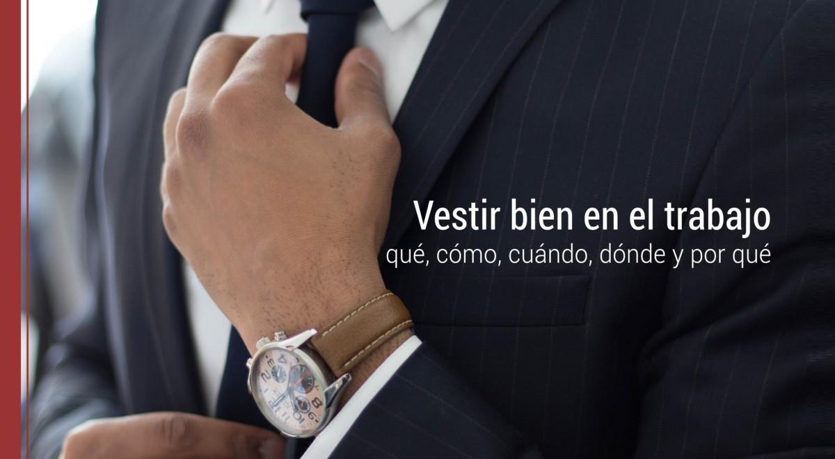 vestir-bien-trabajo-que-como-cuando-donde-por-que Vestir bien en el trabajo: qué, cómo, cuándo, dónde y por qué