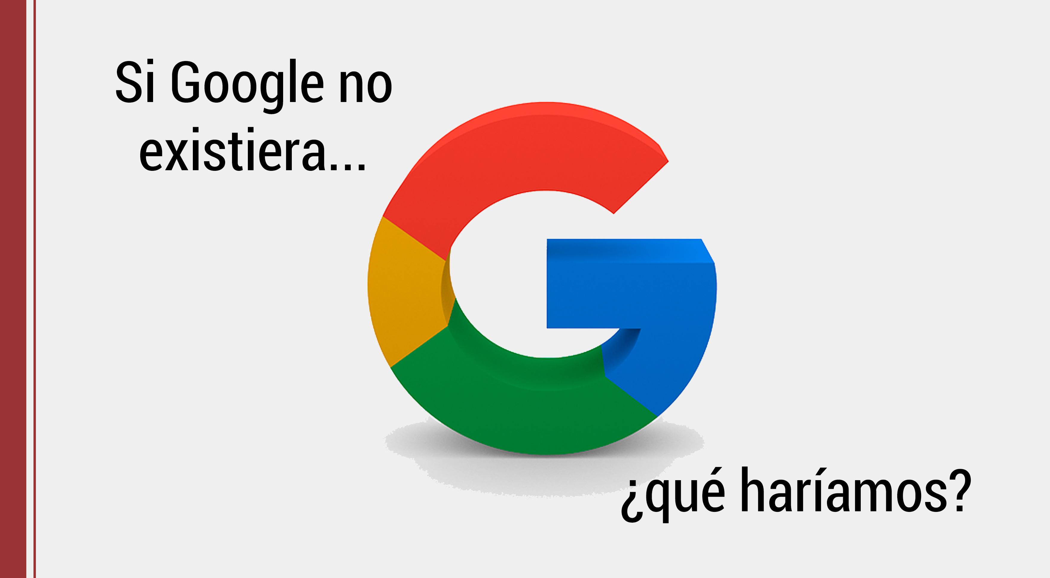 google-no-existiera ¿Qué pasaría si Google no existiera?
