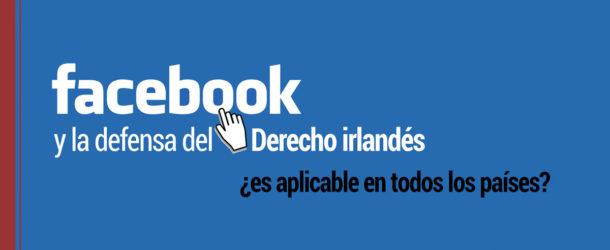 facebook-defensa-derecho-irlandes-paises-610x250 Facebook y la defensa del Derecho irlandés ¿es aplicable en otros países?